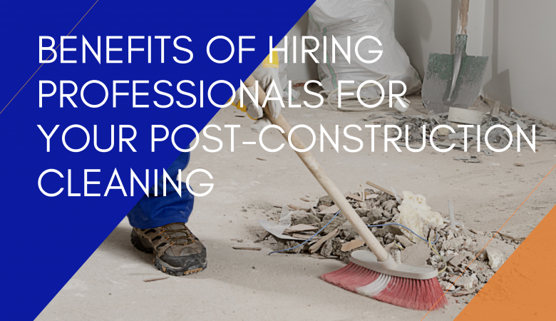Benefits Of Hiring Professionals For Your Post-Construction Cleaning