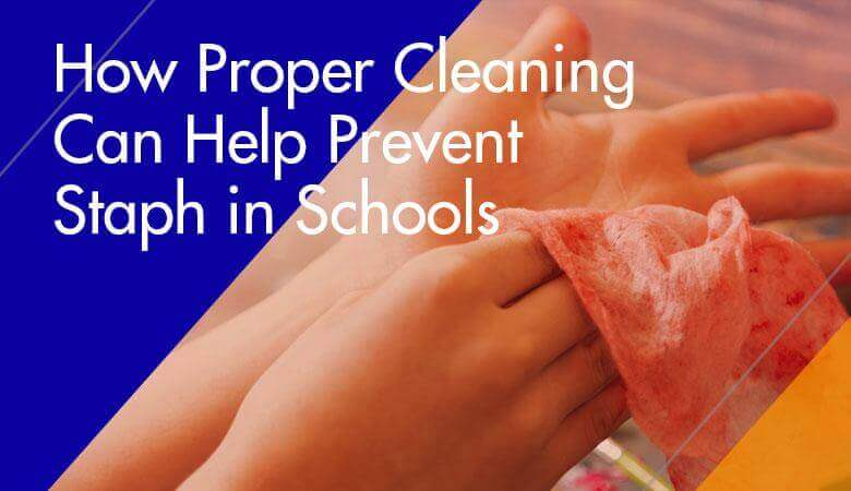 How Proper Cleaning Can Help Prevent Staph in Schools
