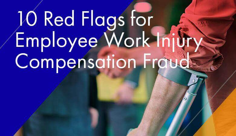 10 Red Flags for Employee Work Injury Compensation Fraud