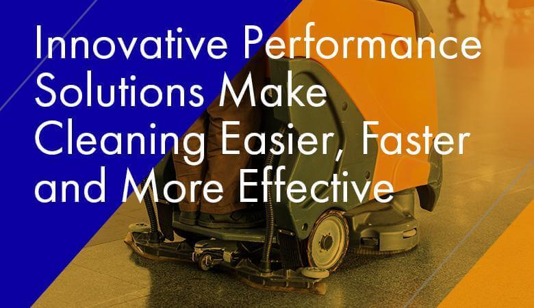 Innovative Performance Solutions Make Cleaning Easier, Faster and More Effective