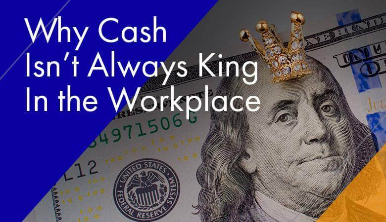 Why Cash Isn't Always King In the Workplace