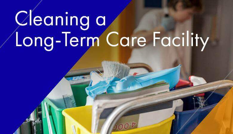 Cleaning a Long-Term Care Facility: Challenges + Solutions
